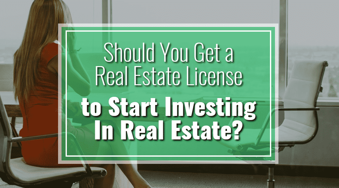 Should You Get a Real Estate License to Start Investing in Real Estate?