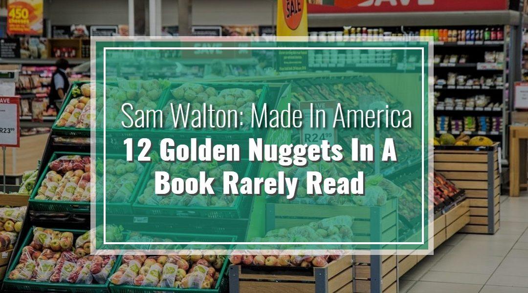 Sam Walton: Made In America – 12 Golden Nuggets In A Book Rarely Read